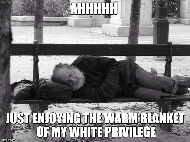 Homeless  | AHHHHH JUST ENJOYING THE WARM BLANKET OF MY WHITE PRIVILEGE | image tagged in homeless | made w/ Imgflip meme maker