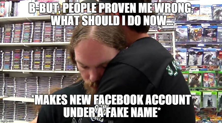When Alphaomegasin ego is hurt |  B-BUT, PEOPLE PROVEN ME WRONG, WHAT SHOULD I DO NOW... *MAKES NEW FACEBOOK ACCOUNT UNDER A FAKE NAME* | image tagged in alphaomegasin,memes,internet bullies,safe zone | made w/ Imgflip meme maker