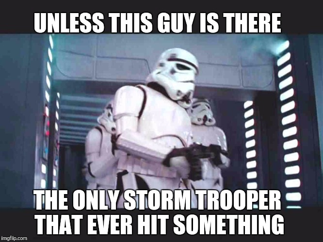 UNLESS THIS GUY IS THERE THE ONLY STORM TROOPER THAT EVER HIT SOMETHING | made w/ Imgflip meme maker