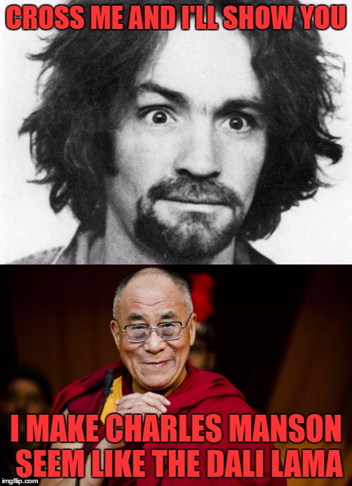 Manson look like dali lama |  CROSS ME AND I'LL SHOW YOU; I MAKE CHARLES MANSON SEEM LIKE THE DALI LAMA | image tagged in manson,dali lama,funny,meme,crazy,psycho | made w/ Imgflip meme maker