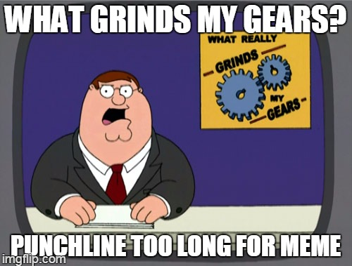 WHAT GRINDS MY GEARS? PUNCHLINE TOO LONG FOR MEME | made w/ Imgflip meme maker