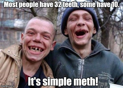 Can you say hi Gene! | Most people have 32 teeth, some have 10. It's simple meth! | image tagged in memes,ugly twins,funny,meth,teeth,no teeth | made w/ Imgflip meme maker