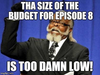 Too Damn High Meme | THA SIZE OF THE BUDGET FOR EPISODE 8 IS TOO DAMN LOW! | image tagged in memes,too damn high | made w/ Imgflip meme maker