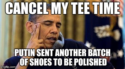 Probably close to the truth | CANCEL MY TEE TIME PUTIN SENT ANOTHER BATCH OF SHOES TO BE POLISHED | image tagged in obama,golf,putin | made w/ Imgflip meme maker