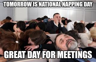 3/10 is national napping day | TOMORROW IS NATIONAL NAPPING DAY GREAT DAY FOR MEETINGS | image tagged in sleeping in a seminar,napping,work | made w/ Imgflip meme maker