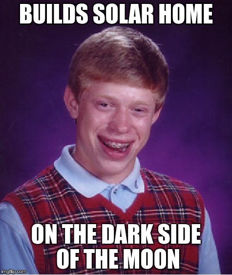 Bad Luck Brian Meme | BUILDS SOLAR HOME ON THE DARK SIDE OF THE MOON | image tagged in memes,bad luck brian | made w/ Imgflip meme maker