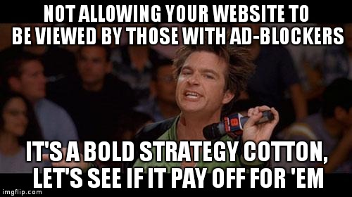 Bold Move Cotton | NOT ALLOWING YOUR WEBSITE TO BE VIEWED BY THOSE WITH AD-BLOCKERS IT'S A BOLD STRATEGY COTTON, LET'S SEE IF IT PAY OFF FOR 'EM | image tagged in bold move cotton | made w/ Imgflip meme maker