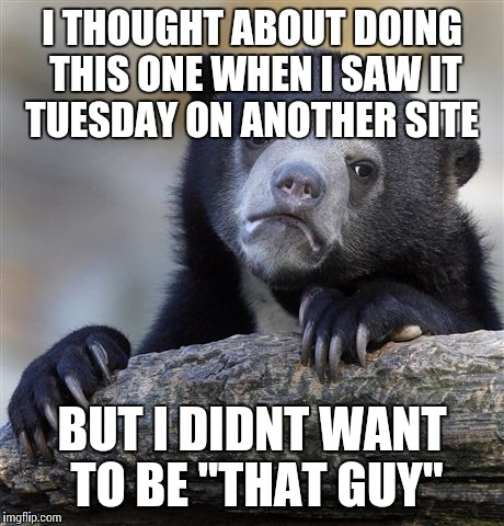 "Confession Bear Meme | I THOUGHT ABOUT DOING THIS ONE WHEN I SAW IT TUESDAY ON ANOTHER SITE BUT I DIDNT WANT TO BE ""THAT GUY"" 