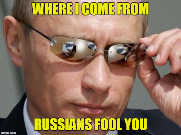 WHERE I COME FROM RUSSIANS FOOL YOU | made w/ Imgflip meme maker
