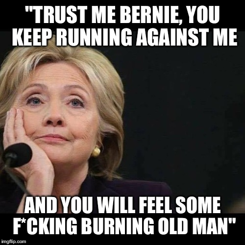 """TRUST ME BERNIE, YOU KEEP RUNNING AGAINST ME AND YOU WILL FEEL SOME F*CKING BURNING OLD MAN"" 