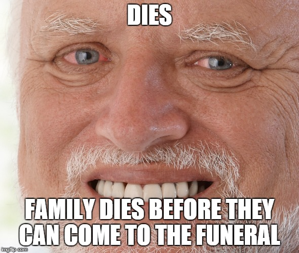 DIES FAMILY DIES BEFORE THEY CAN COME TO THE FUNERAL | made w/ Imgflip meme maker