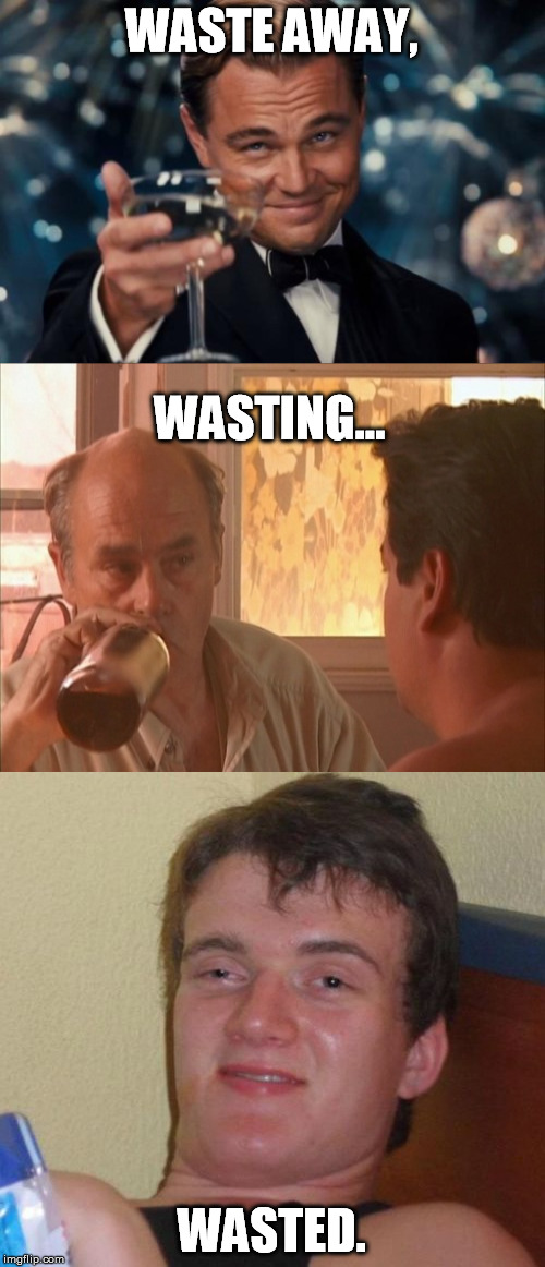 WASTE AWAY, WASTED. WASTING... | made w/ Imgflip meme maker