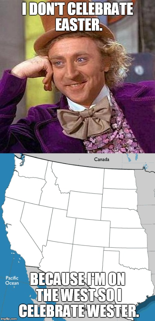 Creepy Condescending Wonka | I DON'T CELEBRATE EASTER. BECAUSE I'M ON THE WEST SO I CELEBRATE WESTER. | image tagged in memes,creepy condescending wonka,west,easter,state jokes,united states | made w/ Imgflip meme maker