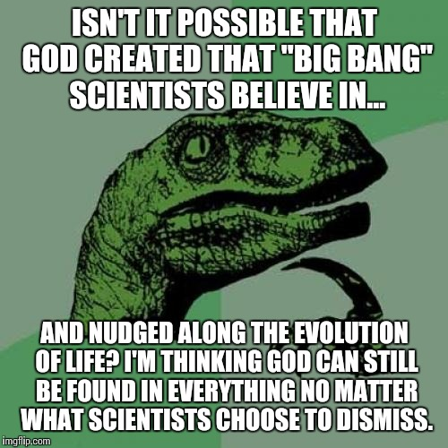 "Bridging the Atheist - Believer gap | ISN'T IT POSSIBLE THAT GOD CREATED THAT ""BIG BANG"" SCIENTISTS BELIEVE IN... AND NUDGED ALONG THE EVOLUTION OF LIFE? I'M THINKING GOD CAN STI 