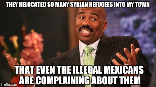 Steve Harvey Meme | THEY RELOCATED SO MANY SYRIAN REFUGEES INTO MY TOWN THAT EVEN THE ILLEGAL MEXICANS ARE COMPLAINING ABOUT THEM | image tagged in memes,steve harvey | made w/ Imgflip meme maker