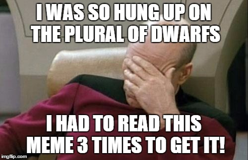 Captain Picard Facepalm Meme | I WAS SO HUNG UP ON THE PLURAL OF DWARFS I HAD TO READ THIS MEME 3 TIMES TO GET IT! | image tagged in memes,captain picard facepalm | made w/ Imgflip meme maker