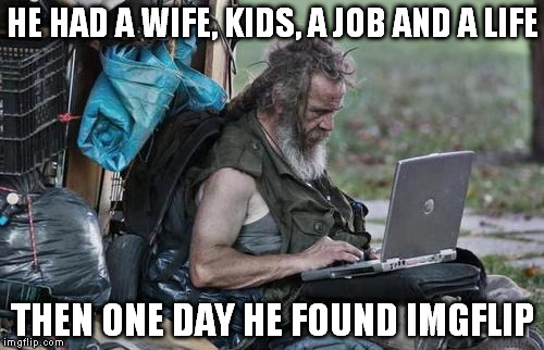 Homeless_PC | HE HAD A WIFE, KIDS, A JOB AND A LIFE THEN ONE DAY HE FOUND IMGFLIP | image tagged in homeless_pc | made w/ Imgflip meme maker