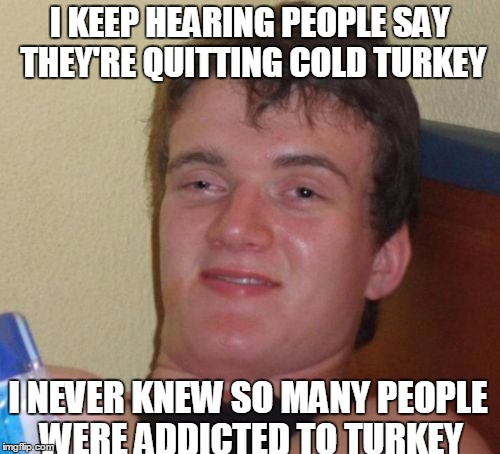 10 Guy Meme | I KEEP HEARING PEOPLE SAY THEY'RE QUITTING COLD TURKEY I NEVER KNEW SO MANY PEOPLE WERE ADDICTED TO TURKEY | image tagged in memes,10 guy | made w/ Imgflip meme maker