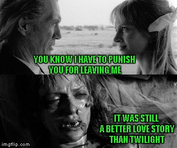 I love the Kill Bill movies, and yes, they are still a better love story than Twilight. | YOU KNOW I HAVE TO PUNISH YOU FOR LEAVING ME IT WAS STILL A BETTER LOVE STORY THAN TWILIGHT | image tagged in kill bill,memes,still a better love story than twilight,funny,twilight,kill twilight | made w/ Imgflip meme maker