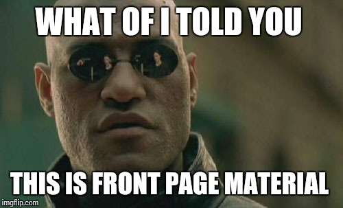 Matrix Morpheus Meme | WHAT OF I TOLD YOU THIS IS FRONT PAGE MATERIAL | image tagged in memes,matrix morpheus | made w/ Imgflip meme maker