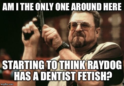 Am I The Only One Around Here Meme | AM I THE ONLY ONE AROUND HERE STARTING TO THINK RAYDOG HAS A DENTIST FETISH? | image tagged in memes,am i the only one around here | made w/ Imgflip meme maker
