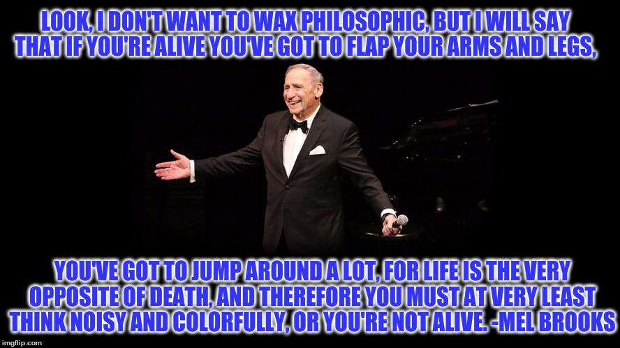 Mel Brooks quote | LOOK, I DON'T WANT TO WAX PHILOSOPHIC, BUT I WILL SAY THAT IF YOU'RE ALIVE YOU'VE GOT TO FLAP YOUR ARMS AND LEGS, YOU'VE GOT TO JUMP AROUND  | image tagged in mel brooks,move,think,live,life | made w/ Imgflip meme maker