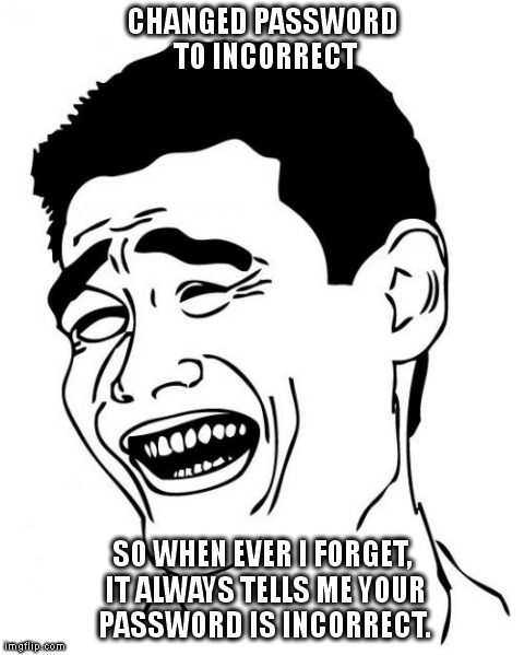 Yao Ming | CHANGED PASSWORD TO INCORRECT SO WHEN EVER I FORGET, IT ALWAYS TELLS ME YOUR PASSWORD IS INCORRECT. | image tagged in memes,yao ming | made w/ Imgflip meme maker
