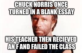 CHUCK NORRIS ONCE TURNED IN A BLANK ESSAY HIS TEACHER THEN RECIEVED AN F AND FAILED THE CLASS | made w/ Imgflip meme maker