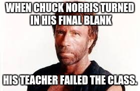 WHEN CHUCK NORRIS TURNED IN HIS FINAL BLANK HIS TEACHER FAILED THE CLASS. | made w/ Imgflip meme maker