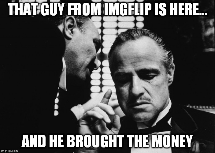 THAT GUY FROM IMGFLIP IS HERE... AND HE BROUGHT THE MONEY | made w/ Imgflip meme maker