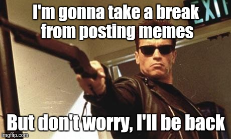 You might see me in a few comments, but I won't post anymore memes for a while. | I'm gonna take a break from posting memes But don't worry, I'll be back | image tagged in arnold schwarzenegger,trhtimmy,i'll be back,imgflip | made w/ Imgflip meme maker