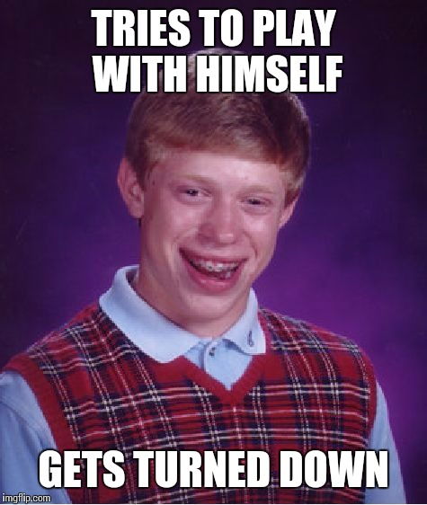 Bad Luck Brian Meme | TRIES TO PLAY WITH HIMSELF GETS TURNED DOWN | image tagged in memes,bad luck brian | made w/ Imgflip meme maker