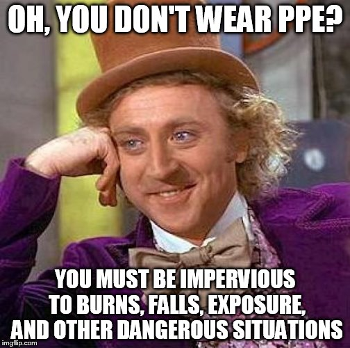 Wonka Safety | OH, YOU DON'T WEAR PPE? YOU MUST BE IMPERVIOUS TO BURNS, FALLS, EXPOSURE, AND OTHER DANGEROUS SITUATIONS | image tagged in memes,creepy condescending wonka | made w/ Imgflip meme maker