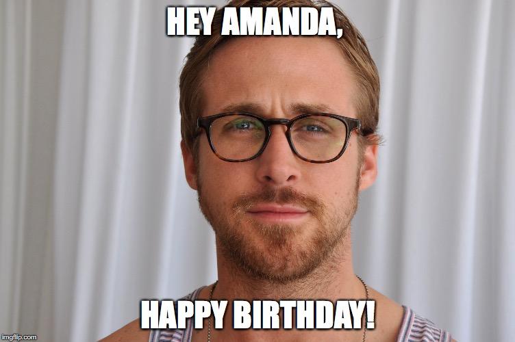 10m1u6 image tagged in happy birthday,ryan gosling,hey girl imgflip,Happy Birthday Amanda Meme
