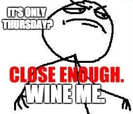 Close Enough |  IT'S ONLY THURSDAY? WINE ME. | image tagged in memes,close enough | made w/ Imgflip meme maker