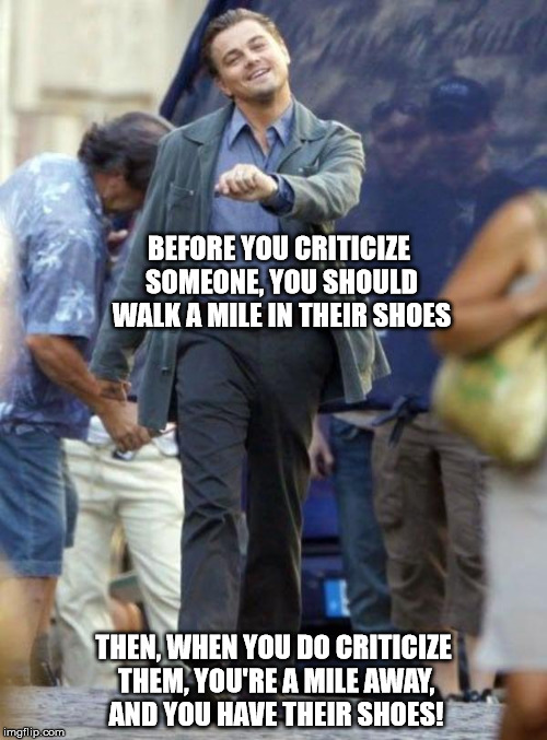 Dicaprio walking | BEFORE YOU CRITICIZE SOMEONE, YOU SHOULD WALK A MILE IN THEIR SHOES THEN, WHEN YOU DO CRITICIZE THEM, YOU'RE A MILE AWAY, AND YOU HAVE THEIR | image tagged in dicaprio walking | made w/ Imgflip meme maker