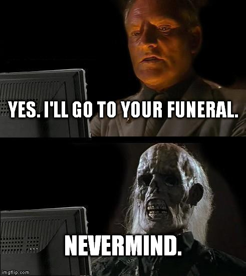 Ill Just Wait Here Meme | YES. I'LL GO TO YOUR FUNERAL. NEVERMIND. | image tagged in memes,ill just wait here | made w/ Imgflip meme maker