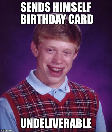 Bad Luck Brian Meme | SENDS HIMSELF BIRTHDAY CARD UNDELIVERABLE | image tagged in memes,bad luck brian | made w/ Imgflip meme maker