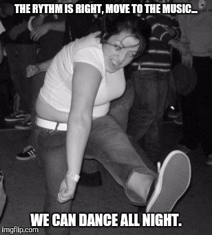 THE RYTHM IS RIGHT, MOVE TO THE MUSIC... WE CAN DANCE ALL NIGHT. | made w/ Imgflip meme maker