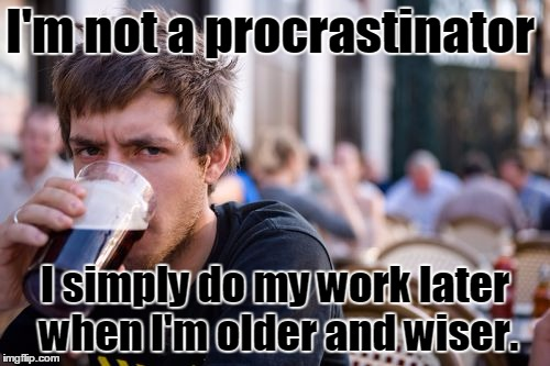 What I tell my teachers | I'm not a procrastinator I simply do my work later when I'm older and wiser. | image tagged in memes,lazy college senior,thebayernfan | made w/ Imgflip meme maker