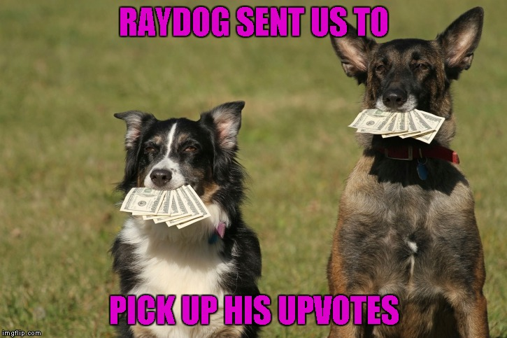 RAYDOG SENT US TO PICK UP HIS UPVOTES | made w/ Imgflip meme maker