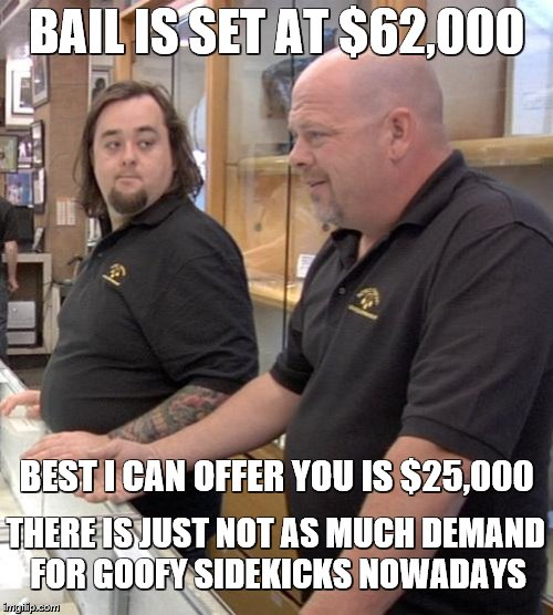 Can we phone a friend? |  BAIL IS SET AT $62,000; BEST I CAN OFFER YOU IS $25,000; THERE IS JUST NOT AS MUCH DEMAND FOR GOOFY SIDEKICKS NOWADAYS | image tagged in chumlee,pawn stars,memes,funny,money | made w/ Imgflip meme maker