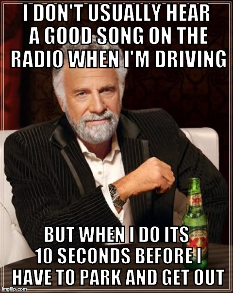 The Most Interesting Man In The World | I DON'T USUALLY HEAR A GOOD SONG ON THE RADIO WHEN I'M DRIVING BUT WHEN I DO ITS 10 SECONDS BEFORE I HAVE TO PARK AND GET OUT | image tagged in memes,the most interesting man in the world,AdviceAnimals | made w/ Imgflip meme maker