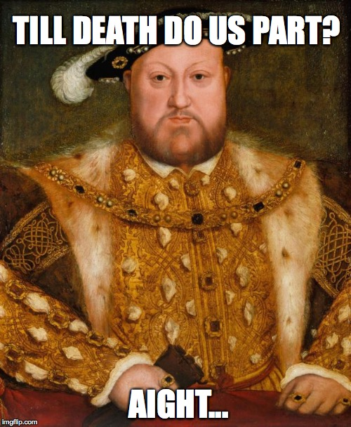 I... can live with that.  | TILL DEATH DO US PART? AIGHT... | image tagged in king henry viii,feminism,feminist,feminist chick,divorce,1st world problems | made w/ Imgflip meme maker
