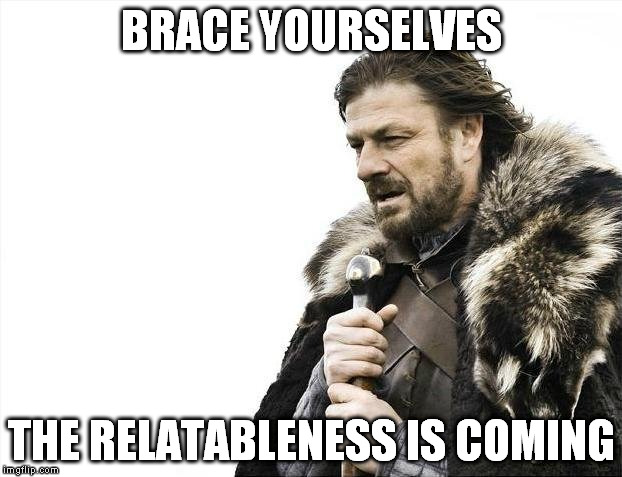 Brace Yourselves X is Coming Meme | BRACE YOURSELVES THE RELATABLENESS IS COMING | image tagged in memes,brace yourselves x is coming | made w/ Imgflip meme maker