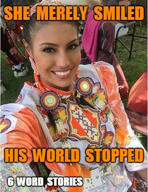 Native Beauty | SHE  MERELY  SMILED 6  WORD  STORIES HIS  WORLD  STOPPED | image tagged in 6 word stories | made w/ Imgflip meme maker