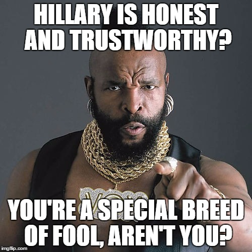 Mr T Pity The Fool |  HILLARY IS HONEST AND TRUSTWORTHY? YOU'RE A SPECIAL BREED OF FOOL, AREN'T YOU? | image tagged in memes,mr t pity the fool | made w/ Imgflip meme maker