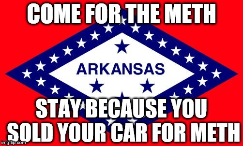 Arkansas! | COME FOR THE METH STAY BECAUSE YOU SOLD YOUR CAR FOR METH | image tagged in arkansas,meth,first world problems | made w/ Imgflip meme maker