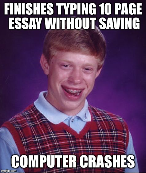 Bad Luck Brian Meme |  FINISHES TYPING 10 PAGE ESSAY WITHOUT SAVING; COMPUTER CRASHES | image tagged in memes,bad luck brian | made w/ Imgflip meme maker