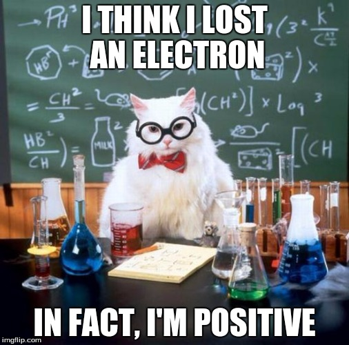 Chemistry Cat | I THINK I LOST AN ELECTRON IN FACT, I'M POSITIVE | image tagged in memes,chemistry cat | made w/ Imgflip meme maker